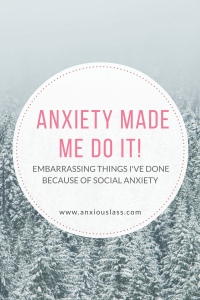 Anxiety made me do it - embarrassing things i've done because of social anxiety