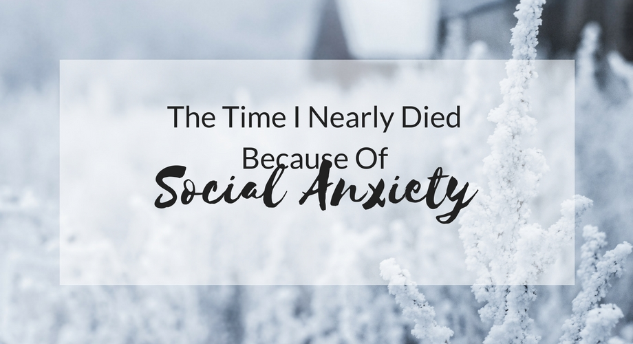 The Time I Nearly Died Because Of Social Anxiety