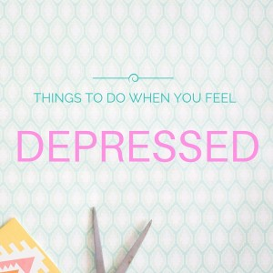 Things to do when you feel depressed