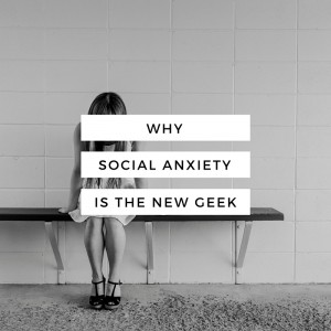 Stop glamourising Social Anxiety - Why socal anxiety is the new geek