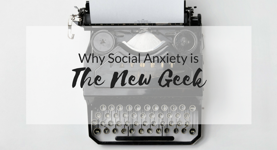 Why Social Anxiety is the New Geek