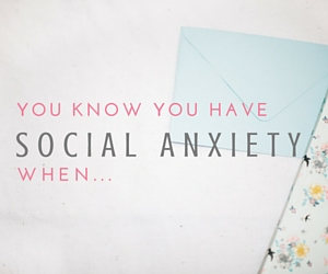 You know you have social anxiety when..