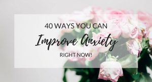 40 Ways You Can Improve Anxiety Right Now
