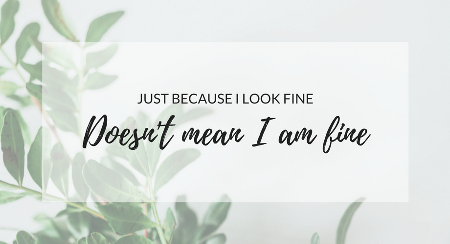 Just Because I look Fine, Doesn't Mean I AM Fine