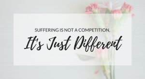 suffering isn't a competition, it's just different.