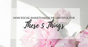How Social Anxiety Made Me Grateful For These 5 Things