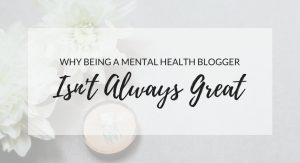 Why being a mental health blogger isnt always great