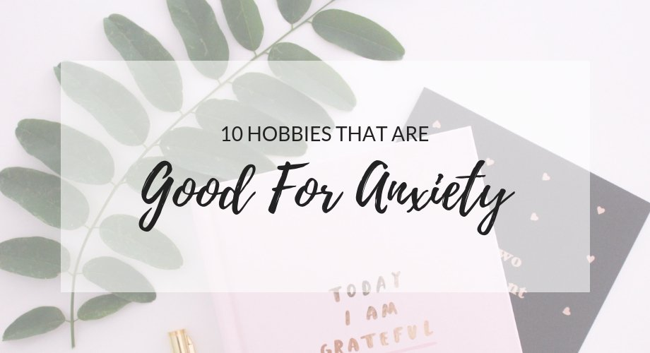 10 Hobbies That Are Good For Anxiety