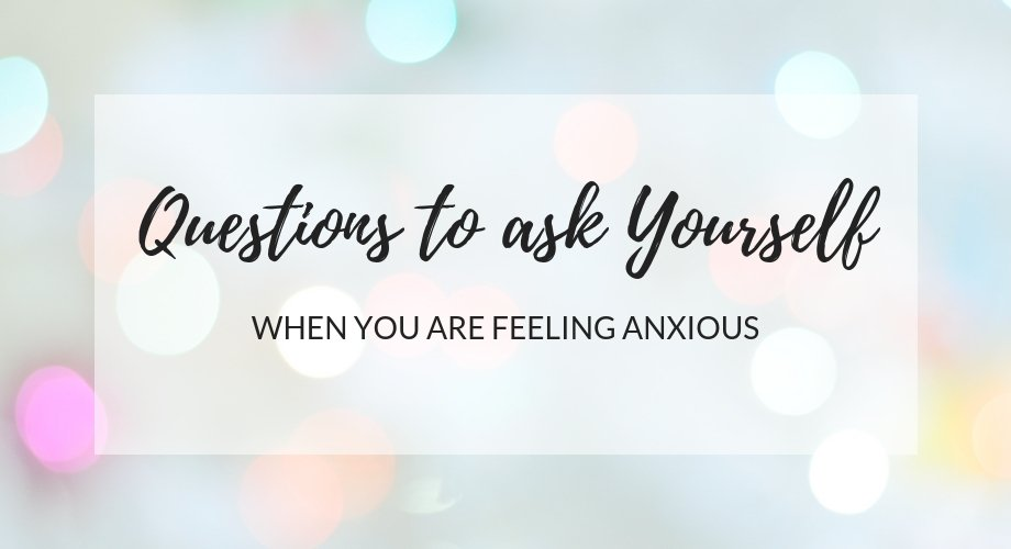 7 Questions To Ask Yourself When You Are Feeling Anxious