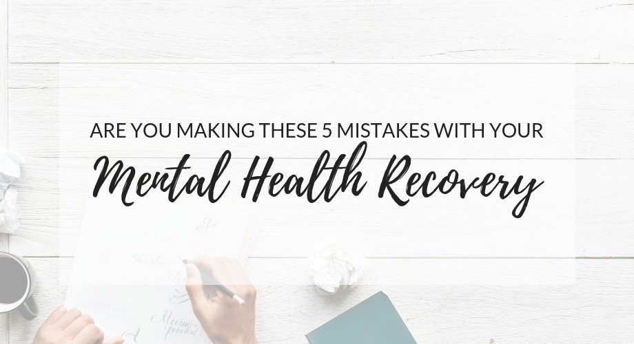 Are You Making These Mistakes In Your Mental Health Recovery