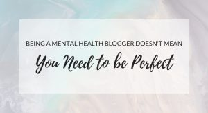 Being A Mental Health Blogger Doesn't Mean You Need To Be Perfect