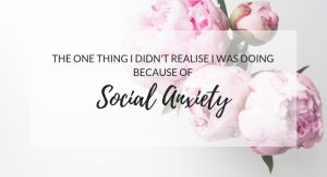 The one thing I didn't realise I was doing because of social anxiety