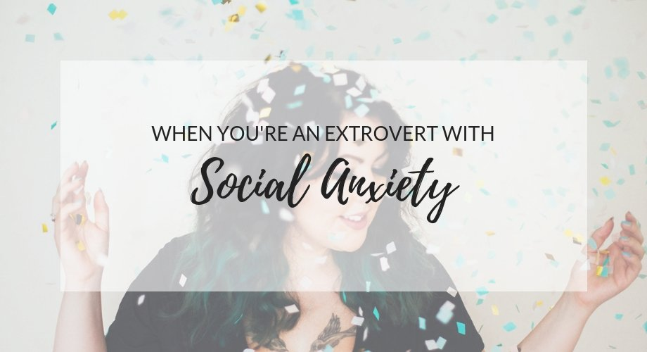 When You're An Extrovert With A Social Anxiety Disorder