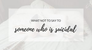 7 Things Not To Say To Someone Who Is Suicidal and What To Say Instead